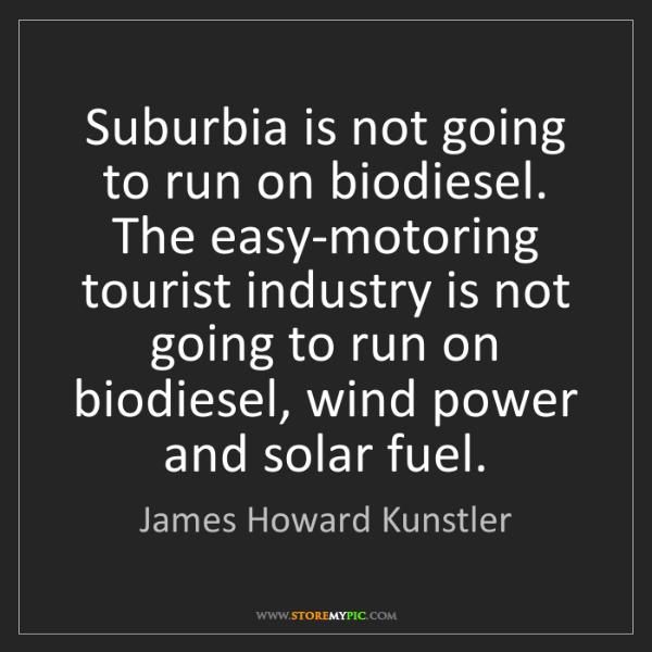 James Howard Kunstler: Suburbia is not going to run on biodiesel. The easy-motoring...
