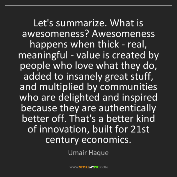 Umair Haque: Let's summarize. What is awesomeness? Awesomeness happens...