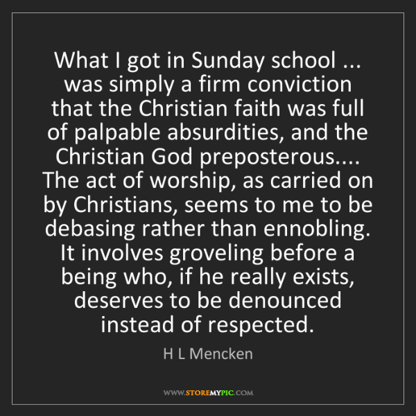 H L Mencken: What I got in Sunday school ... was simply a firm conviction...