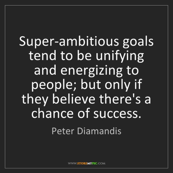 Peter Diamandis: Super-ambitious goals tend to be unifying and energizing...