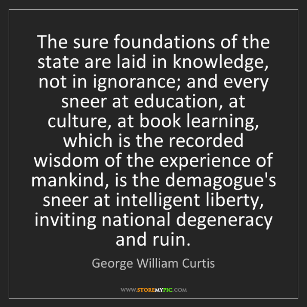 George William Curtis: The sure foundations of the state are laid in knowledge,...