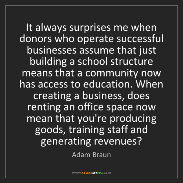 Adam Braun: It always surprises me when donors who operate successful...