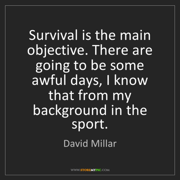 David Millar: Survival is the main objective. There are going to be...