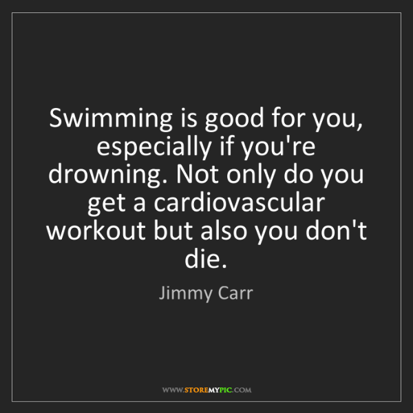 Jimmy Carr: Swimming is good for you, especially if you're drowning....