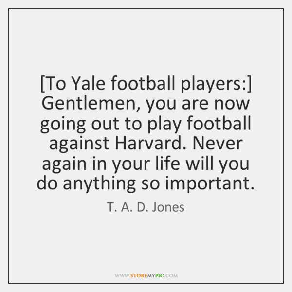 [To Yale football players:] Gentlemen, you are now going out to play ...