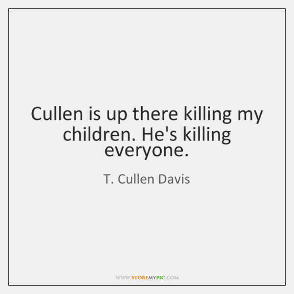 Cullen is up there killing my children. He's killing everyone.