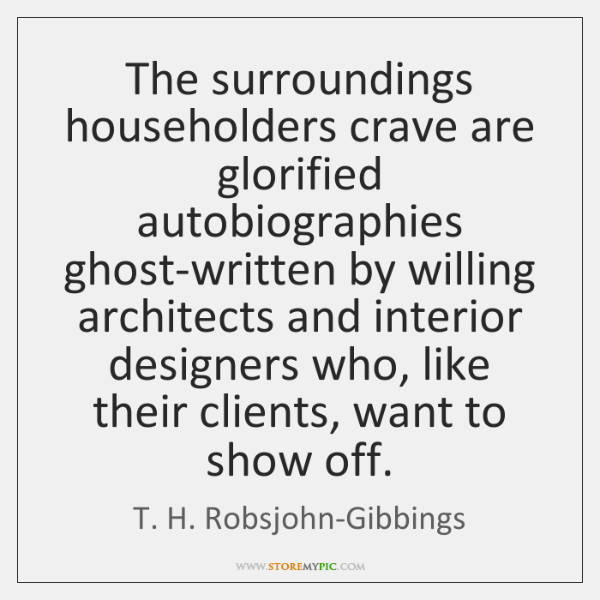 The surroundings householders crave are glorified autobiographies ghost-written by willing architect