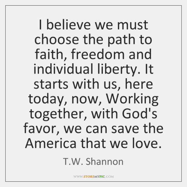 I believe we must choose the path to faith, freedom and individual ...