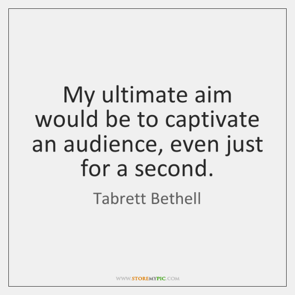 My ultimate aim would be to captivate an audience, even just for ...