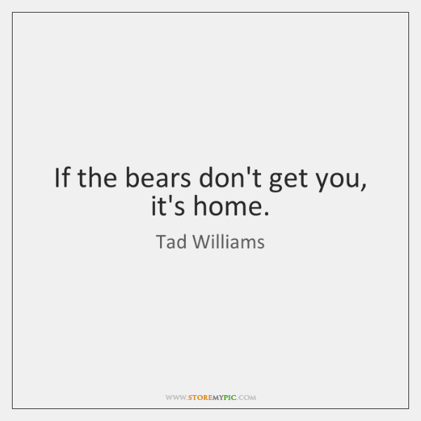 If the bears don't get you, it's home.