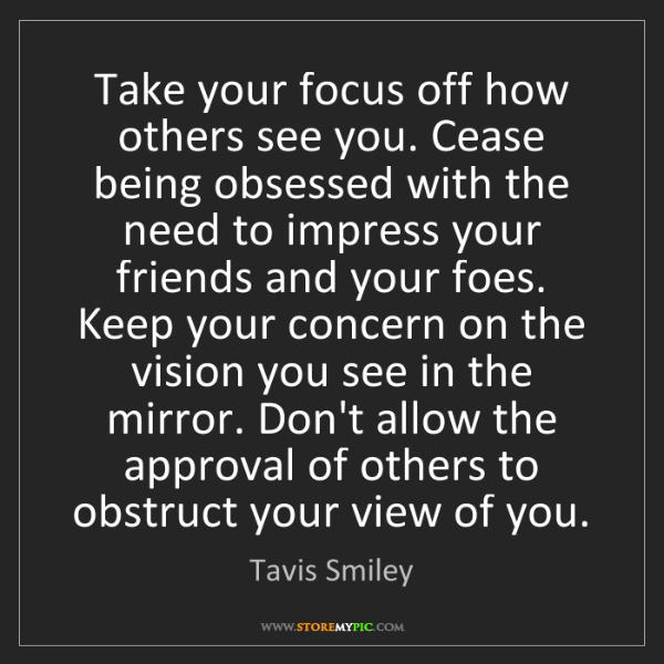 Tavis Smiley: Take your focus off how others see you. Cease being obsessed...