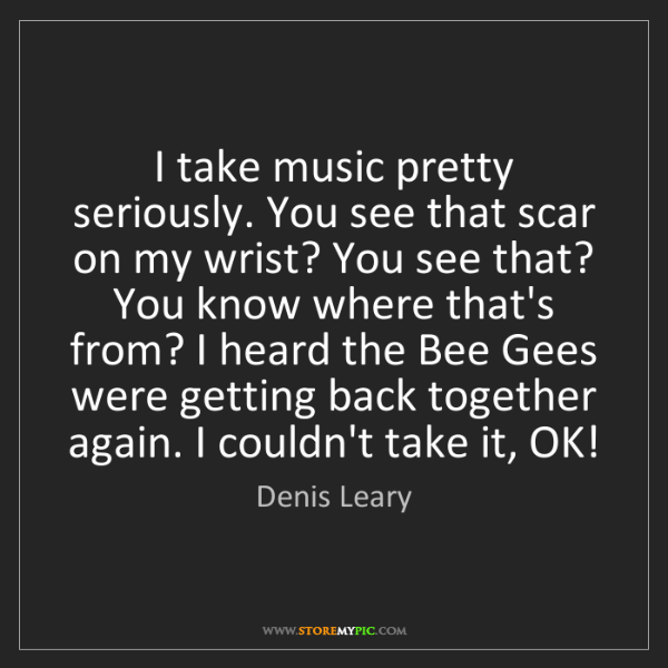Denis Leary: I take music pretty seriously. You see that scar on my...