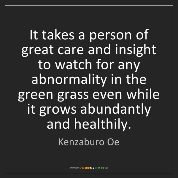 Kenzaburo Oe: It takes a person of great care and insight to watch...