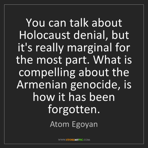 Atom Egoyan: You can talk about Holocaust denial, but it's really...