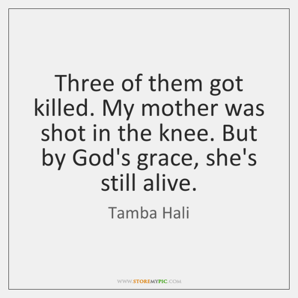 Three of them got killed. My mother was shot in the knee. ...