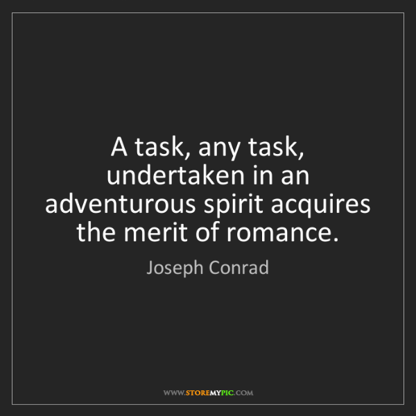 Joseph Conrad: A task, any task, undertaken in an adventurous spirit...