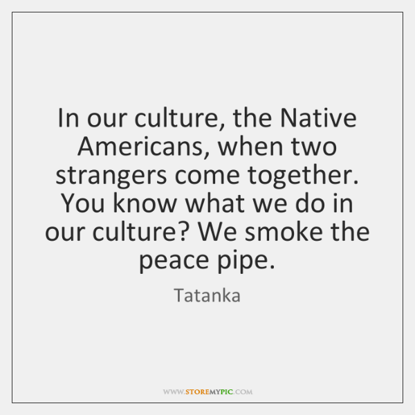 In our culture, the Native Americans, when two strangers come together. You ...