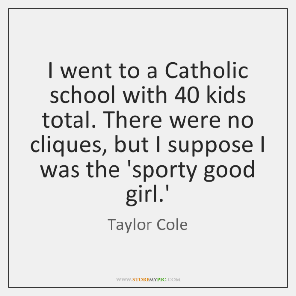 I went to a Catholic school with 40 kids total. There were no ...