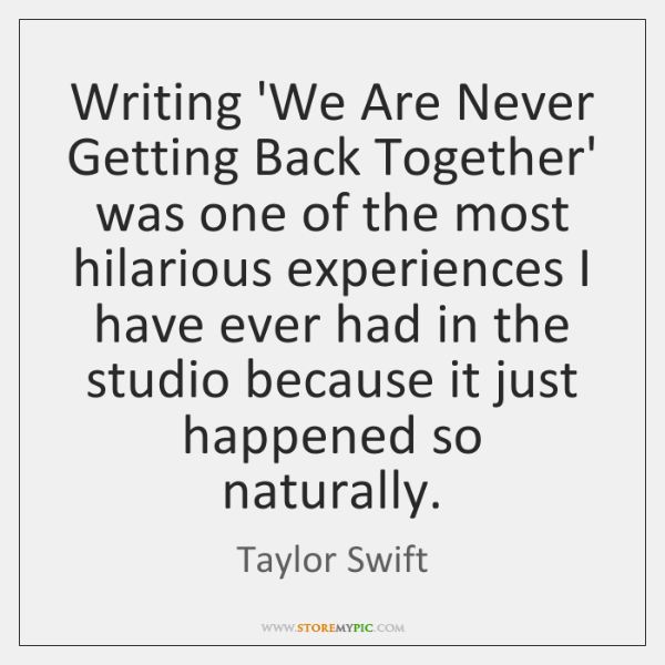 Writing 'We Are Never Getting Back Together' Was One Of The Most Best Getting Back Together Quotes