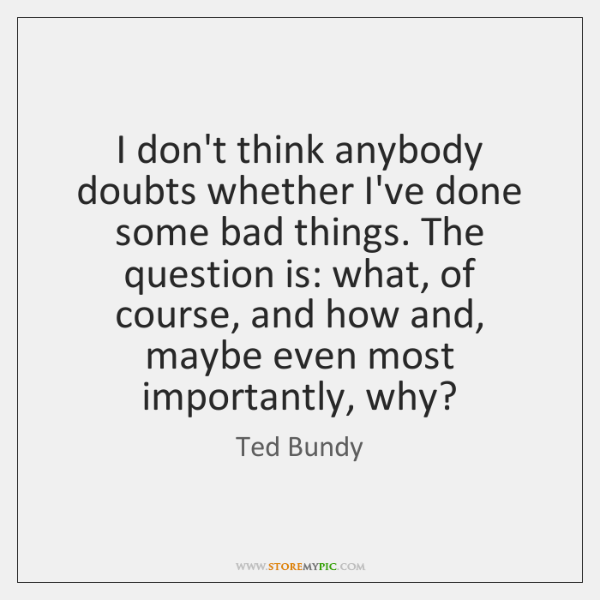 I don't think anybody doubts whether I've done some bad things. The ...