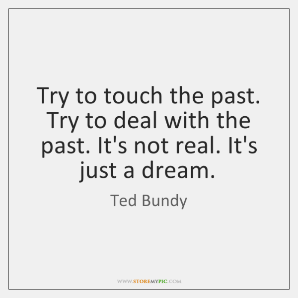 Try to touch the past. Try to deal with the past. It's ...