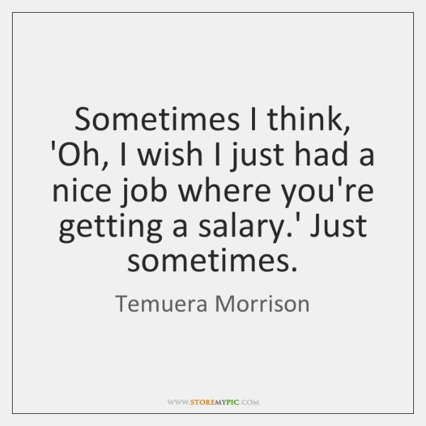 Sometimes I think, 'Oh, I wish I just had a nice job ...