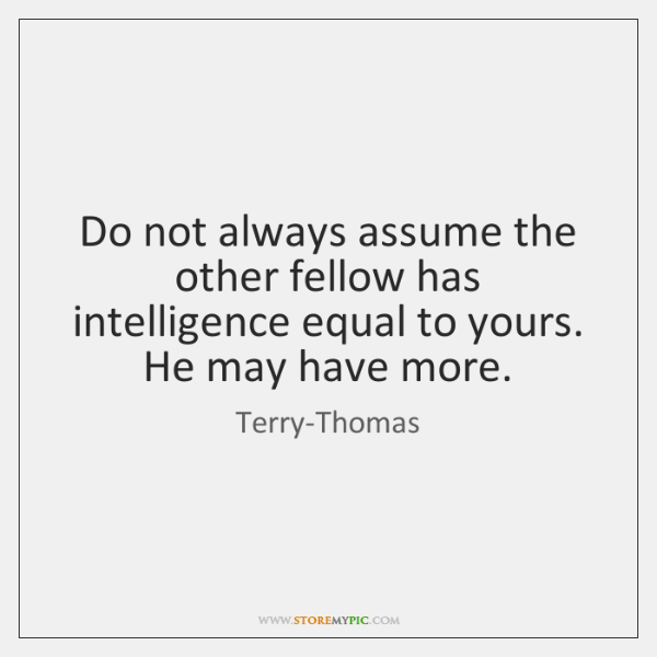 Do not always assume the other fellow has intelligence equal to yours. ...