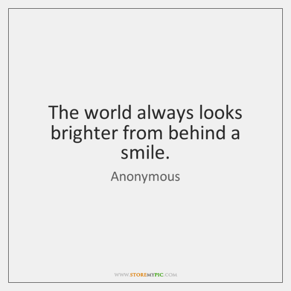 The world always looks brighter from behind a smile.