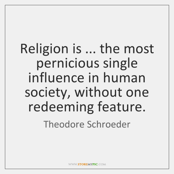 Religion is ... the most pernicious single influence in human society, without one ...
