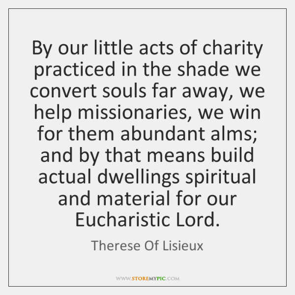 By our little acts of charity practiced in the shade we convert ...