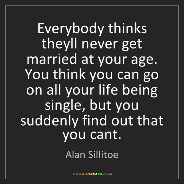 Alan Sillitoe: Everybody thinks theyll never get married at your age....