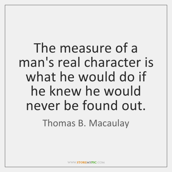 The Measure Of A Mans Real Character Is What He Would Do
