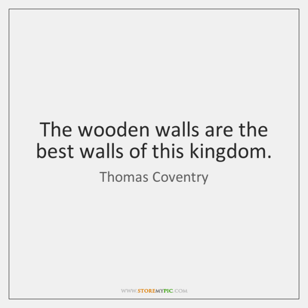 The wooden walls are the best walls of this kingdom.