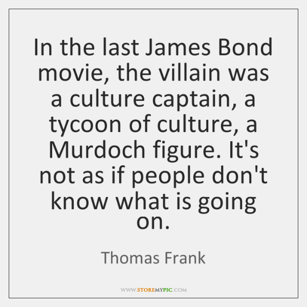 In the last James Bond movie, the villain was a culture captain, ...