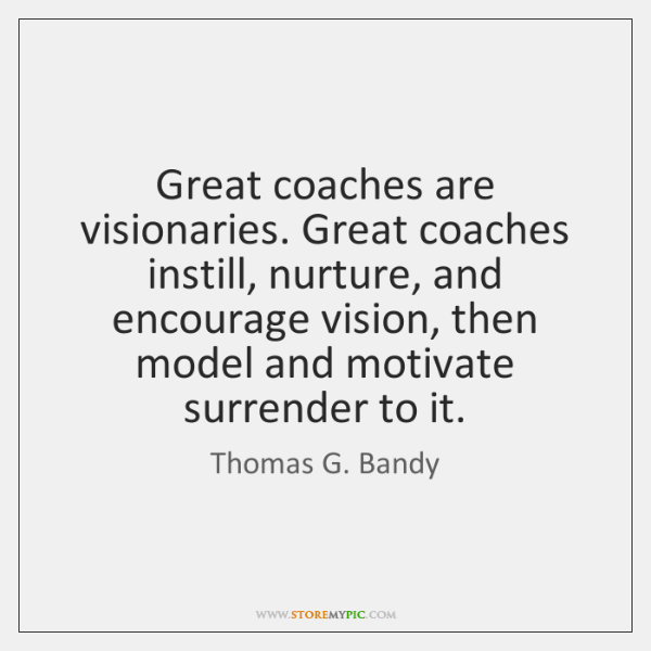 Great coaches are visionaries. Great coaches instill, nurture, and encourage vision, then ...
