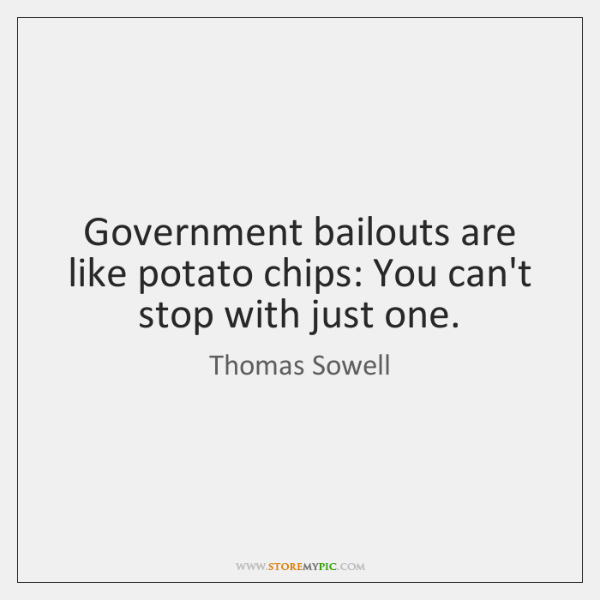 Government bailouts are like potato chips: You can't stop with just one.