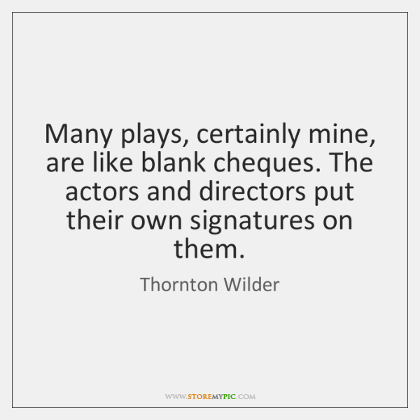 Many plays, certainly mine, are like blank cheques. The actors and directors ...