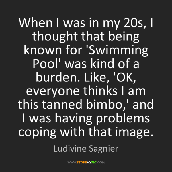 Ludivine Sagnier: When I was in my 20s, I thought that being known for...