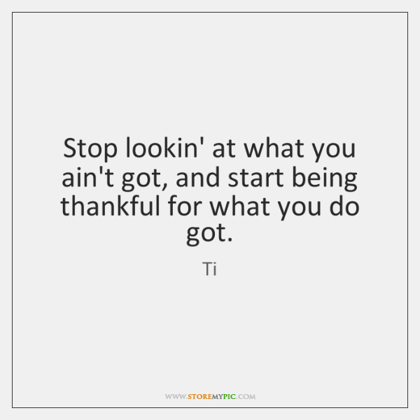 Stop lookin' at what you ain't got, and start being thankful for ...