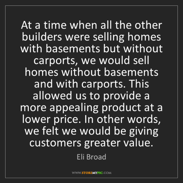 Eli Broad: At a time when all the other builders were selling homes...
