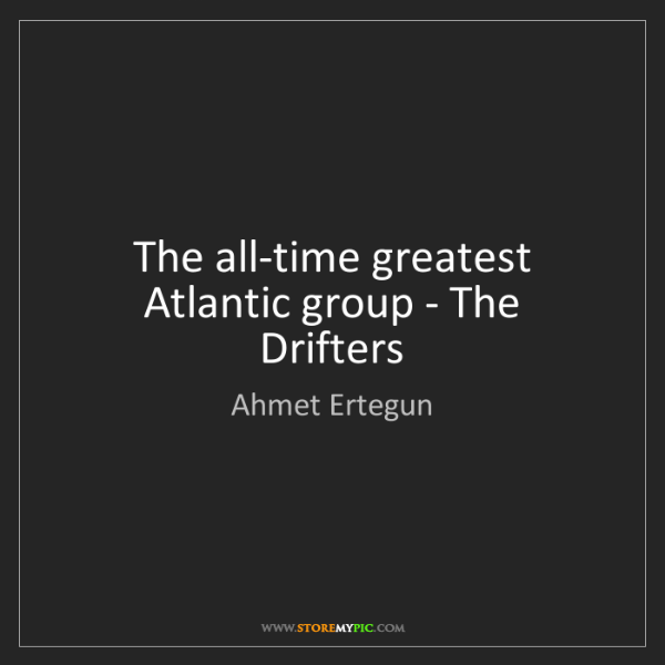 Ahmet Ertegun: The all-time greatest Atlantic group - The Drifters