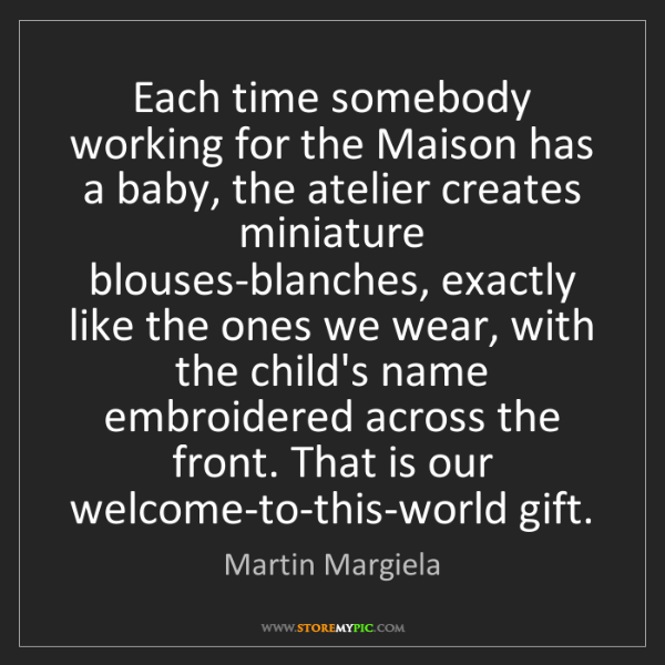 Martin Margiela: Each time somebody working for the Maison has a baby,...