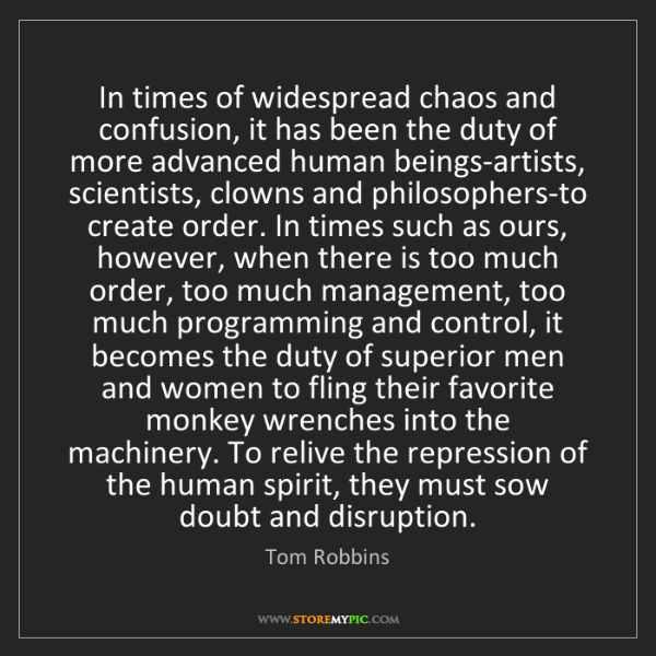 Tom Robbins: In times of widespread chaos and confusion, it has been...