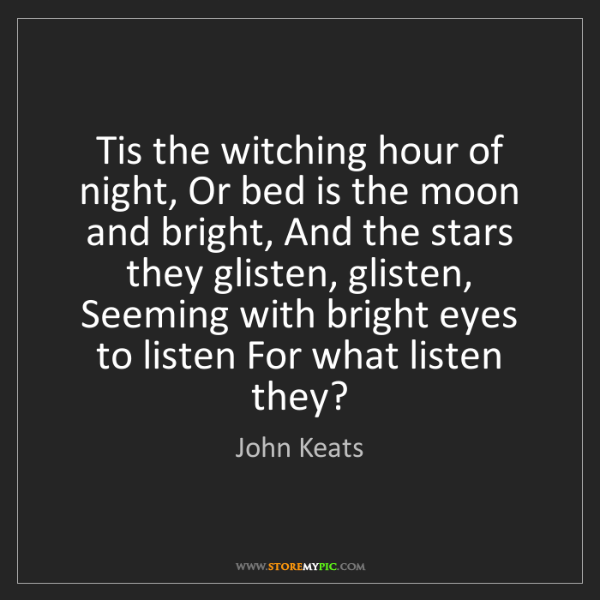 John Keats: Tis the witching hour of night, Or bed is the moon and...