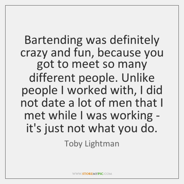 Bartending was definitely crazy and fun, because you got to meet so ...