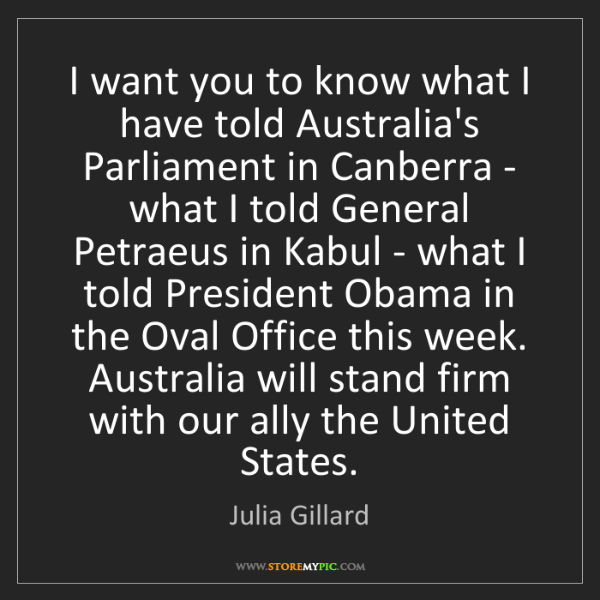 Julia Gillard: I want you to know what I have told Australia's Parliament...