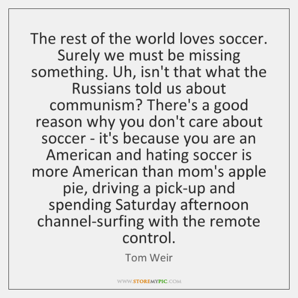 The rest of the world loves soccer. Surely we must be missing ...