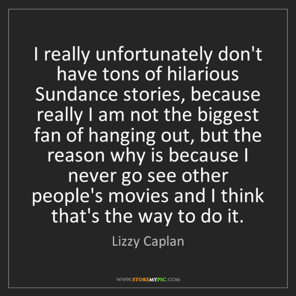 Lizzy Caplan: I really unfortunately don't have tons of hilarious Sundance...
