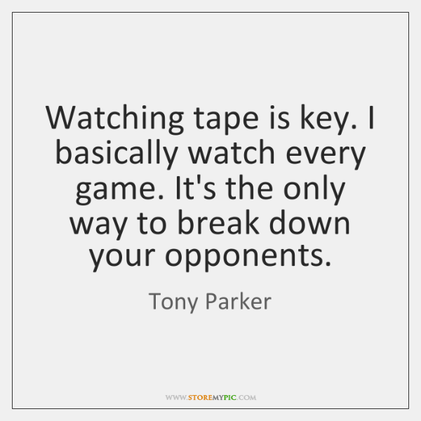 Watching tape is key. I basically watch every game. It's the only ...