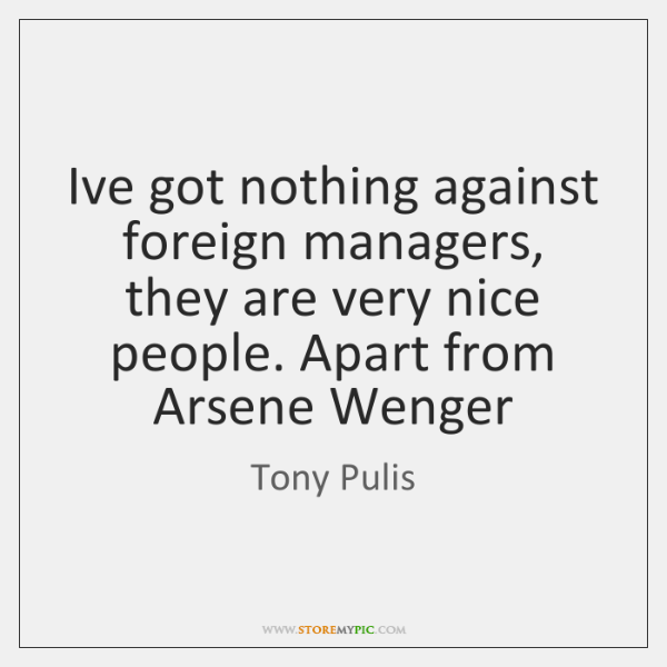 I've got nothing against foreign managers, they are very nice people. Apart ...